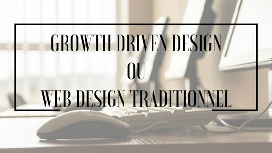 Growth Driven Design ou Webdesign traditionnel?