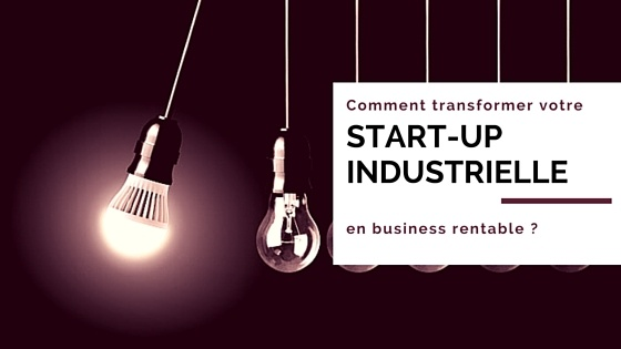 Comment transformer votre start-up industrielle en business rentable ?